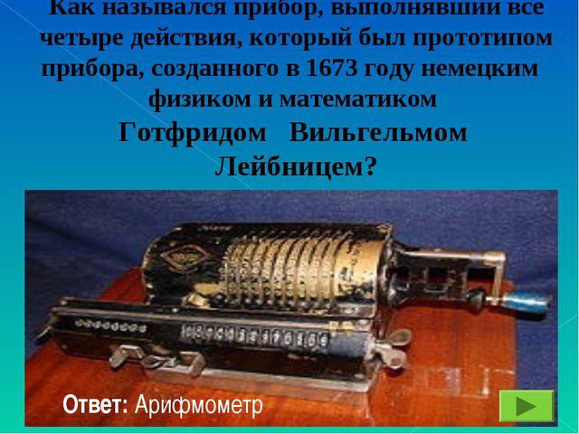 Как назывался прибор, выполнявший все четыре действия, который был прототипо...