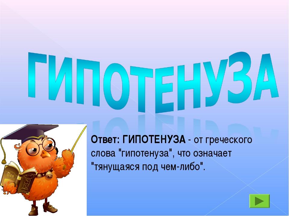 """Ответ: ГИПОТЕНУЗА - от греческого слова """"гипотенуза"""", что означает """"тянущаяся..."""