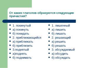 От каких глаголов образуются следующие причастия? 1. покинутый а) покинуть б)