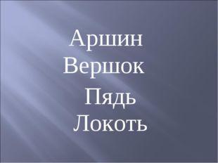 Пядь Аршин Вершок Локоть