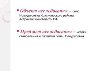 Объект исследования – село Новоурусовка Красноярского района Астраханской обл