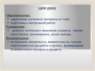 Цели урока: Образовательные: закрепление изученного материала по теме; подгот