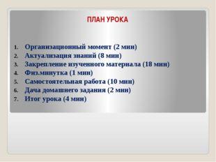 ПЛАН УРОКА Организационный момент (2 мин) Актуализация знаний (8 мин) Закрепл