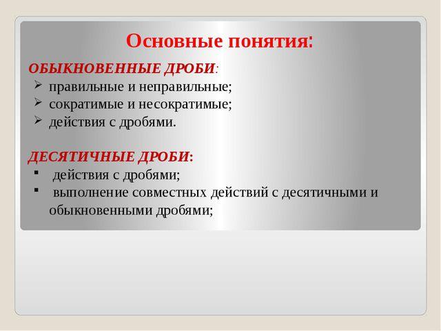 Основные понятия: ОБЫКНОВЕННЫЕ ДРОБИ: правильные и неправильные; сократимые и...