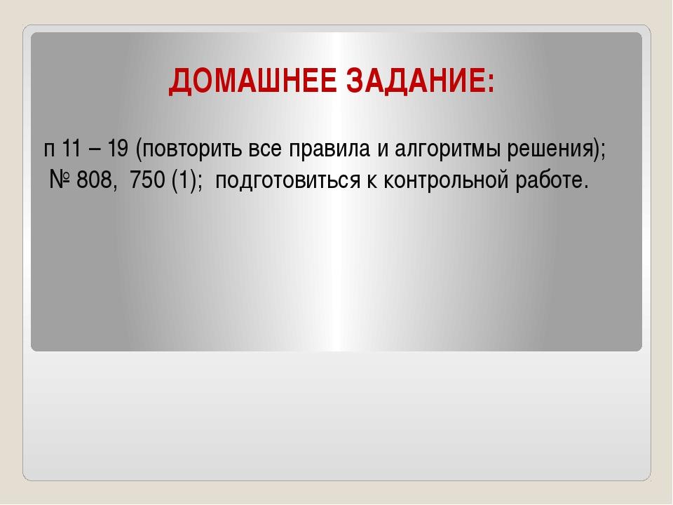 ДОМАШНЕЕ ЗАДАНИЕ: п 11 – 19 (повторить все правила и алгоритмы решения); № 80...