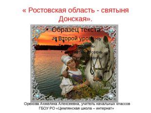 « Ростовская область - святыня Донская». Орехова Анжелика Алексеевна, учитель