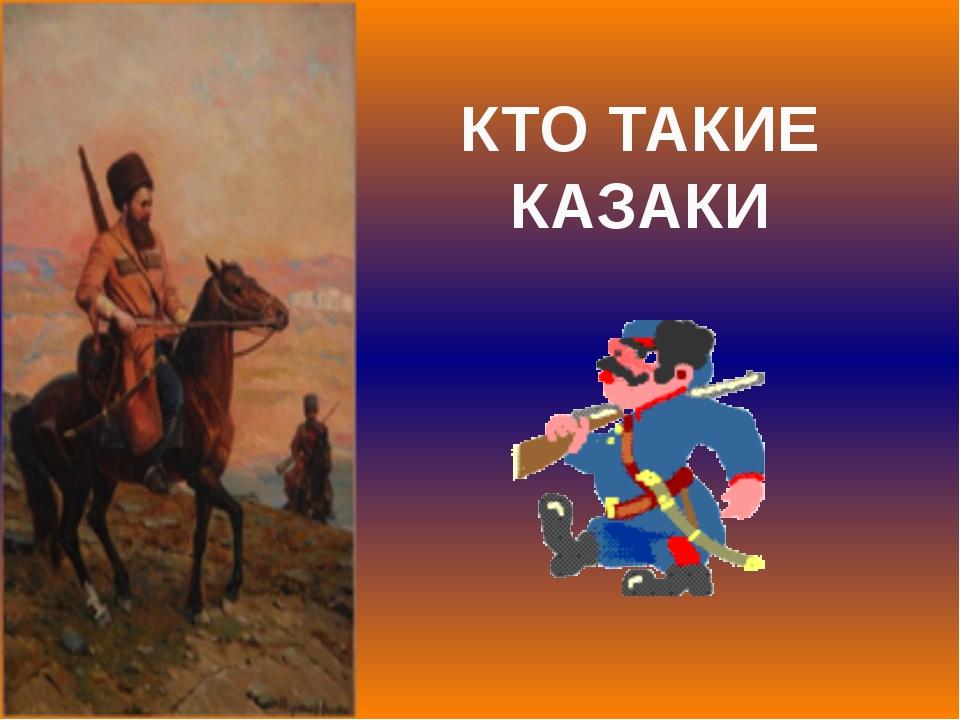 КТО ТАКИЕ КАЗАКИ