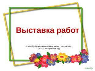 Выставка работ © МОУ Рузбугинская начальная школа - детский сад, 2014 – 2015