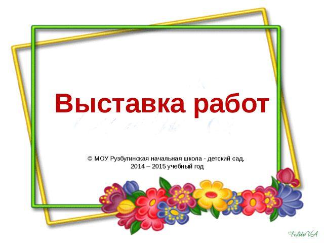 Выставка работ © МОУ Рузбугинская начальная школа - детский сад, 2014 – 2015...