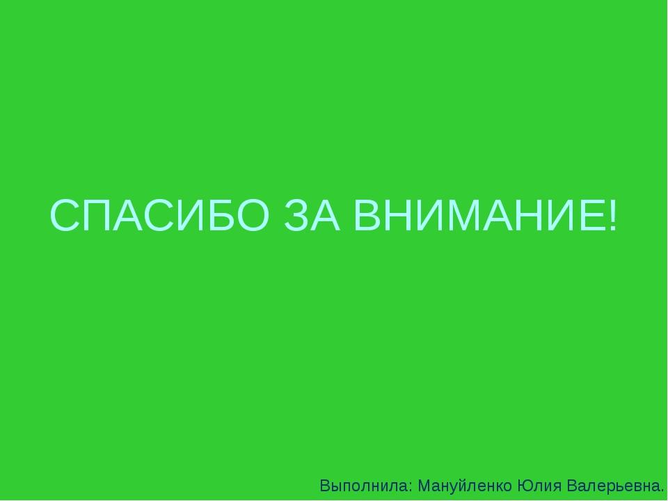 СПАСИБО ЗА ВНИМАНИЕ! Выполнила: Мануйленко Юлия Валерьевна.