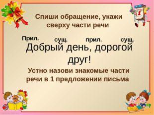 Спиши обращение, укажи сверху части речи Добрый день, дорогой друг! Устно на