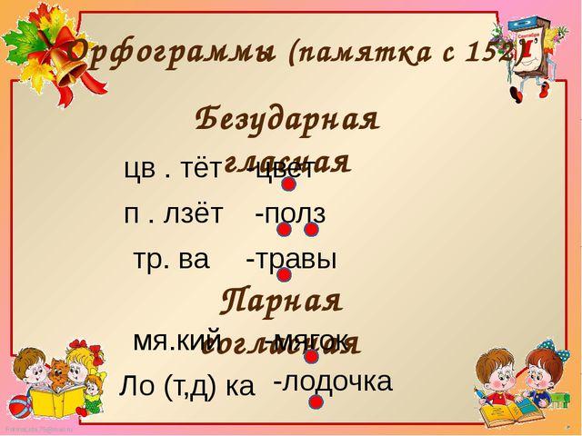 Орфограммы (памятка с 152) Безударная гласная Парная согласная цв . тёт -цвет...