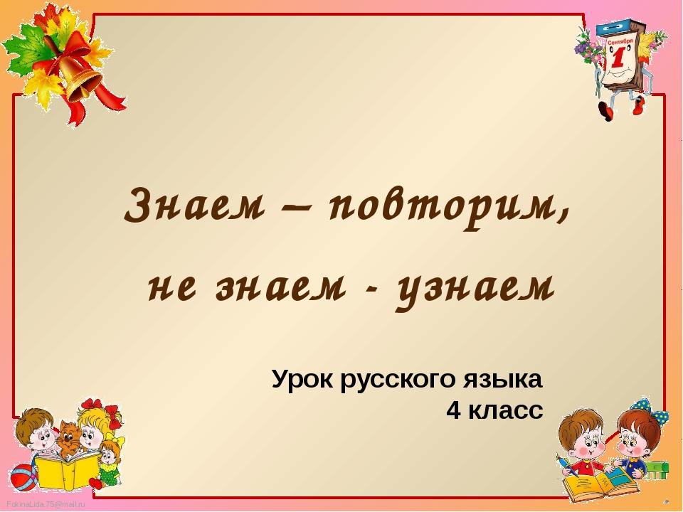 Знаем – повторим, не знаем - узнаем Урок русского языка 4 класс FokinaLida.75...