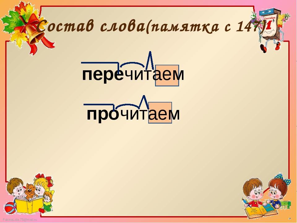 Состав слова(памятка с 147) перечитаем прочитаем FokinaLida.75@mail.ru