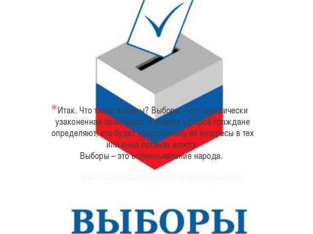 Итак. Что такое выборы? Выборы – это юридически узаконенная процедура, в рамк...