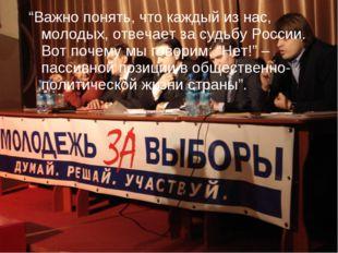 """""""Важно понять, что каждый из нас, молодых, отвечает за судьбу России. Вот поч"""