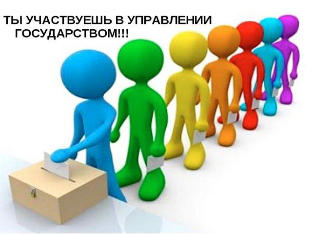 ТЫ УЧАСТВУЕШЬ В УПРАВЛЕНИИ ГОСУДАРСТВОМ!!!