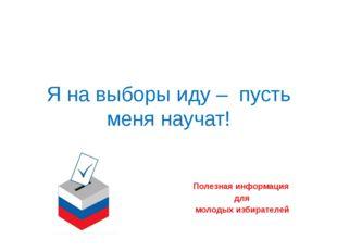 Я на выборы иду –  пусть меня научат! Полезная информация  для  молодых из