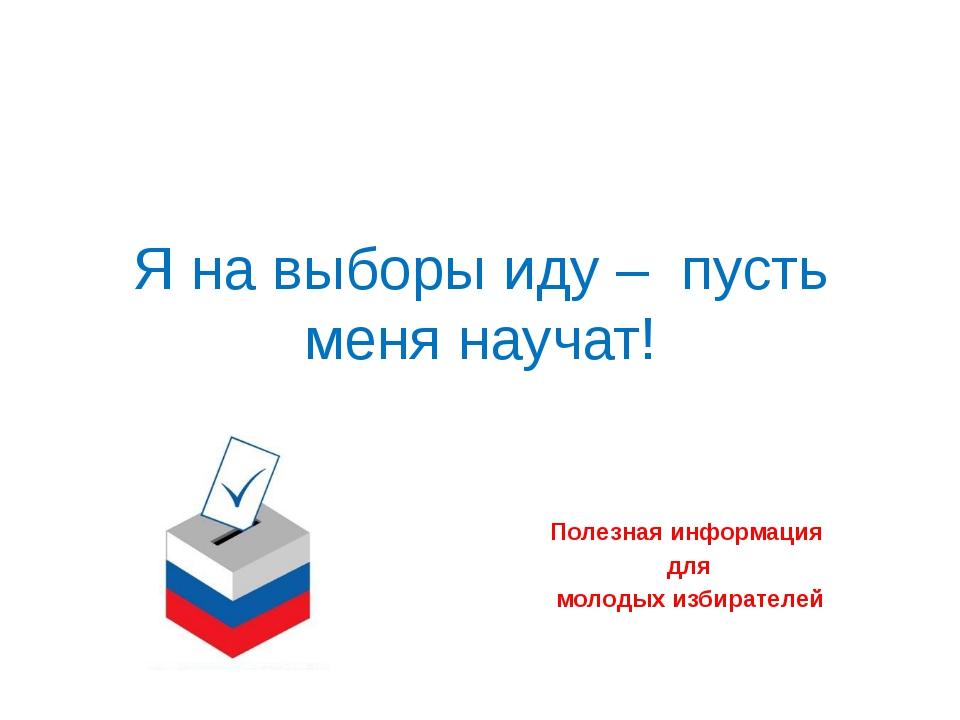 Я на выборы иду –  пусть меня научат! Полезная информация  для  молодых из...