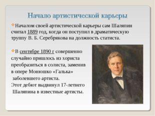 Началом своей артистической карьеры сам Шаляпин считал 1889 год, когда он пос