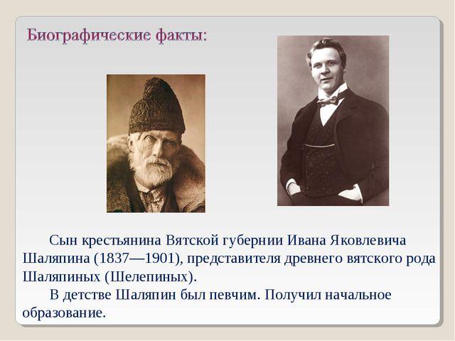 Сын крестьянина Вятской губернии Ивана Яковлевича Шаляпина (1837—1901), предс...