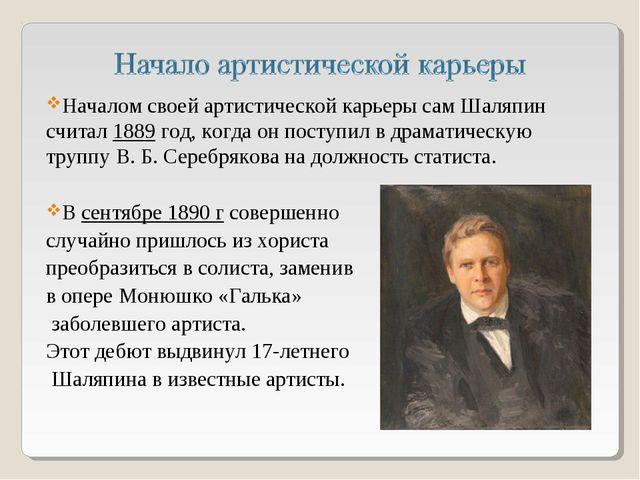Началом своей артистической карьеры сам Шаляпин считал 1889 год, когда он пос...
