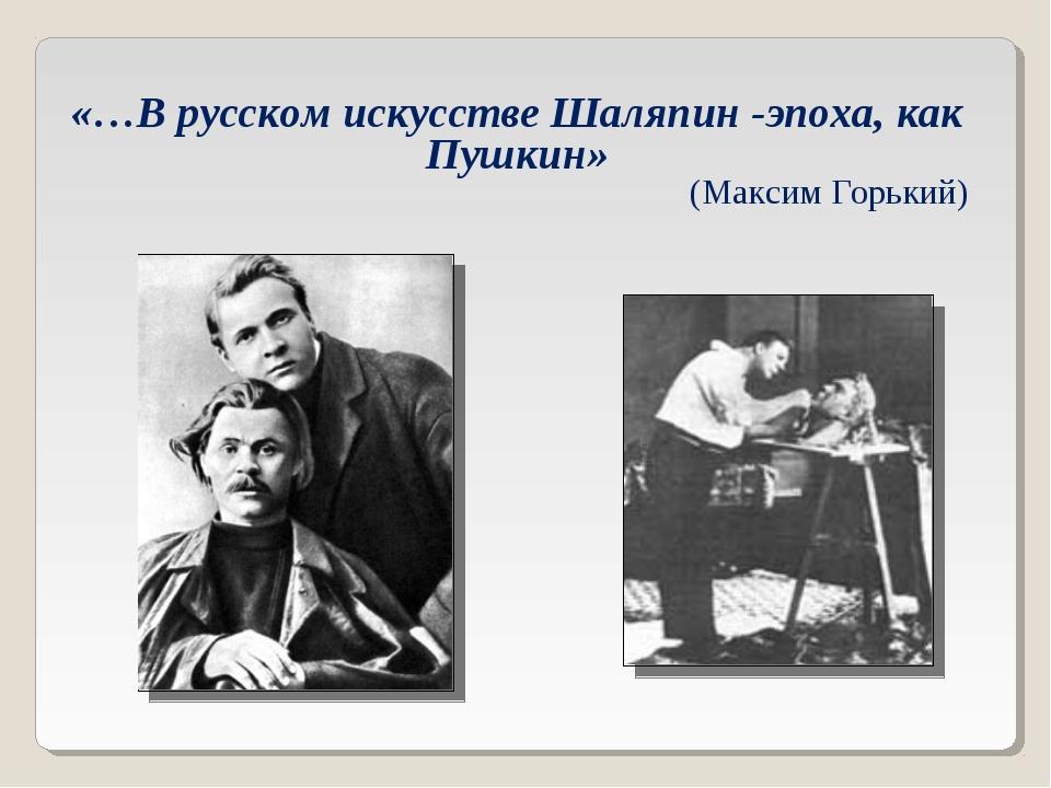 «…В русском искусстве Шаляпин -эпоха, как Пушкин» (Максим Горький)