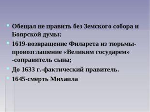 Обещал не править без Земского собора и Боярской думы; 1619-возвращение Филар