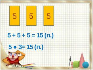 5 5 5 5 + 5 + 5 = 15 (п.) 5 ● 3= 15 (п.)