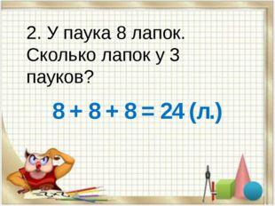 2. У паука 8 лапок. Сколько лапок у 3 пауков? 8 + 8 + 8 = 24 (л.)