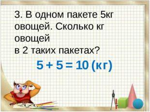 3. В одном пакете 5кг овощей. Сколько кг овощей в 2 таких пакетах? 5 + 5 = 10