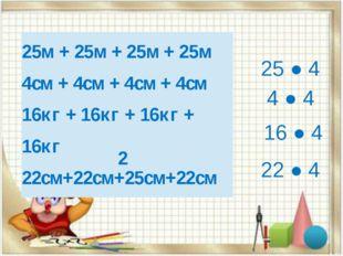 25 ● 4 4 ● 4 16 ● 4 22 ● 4 2 25м +25м+25м+25м 4см +4см+4см+4см 16кг +16кг+16к