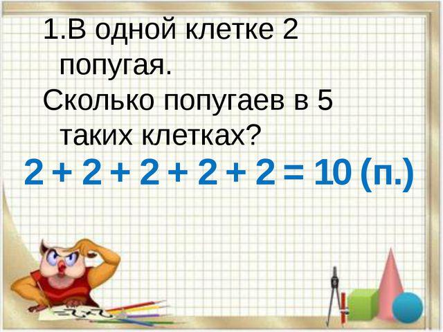 В одной клетке 2 попугая. Сколько попугаев в 5 таких клетках? 2 + 2 + 2 + 2 +...