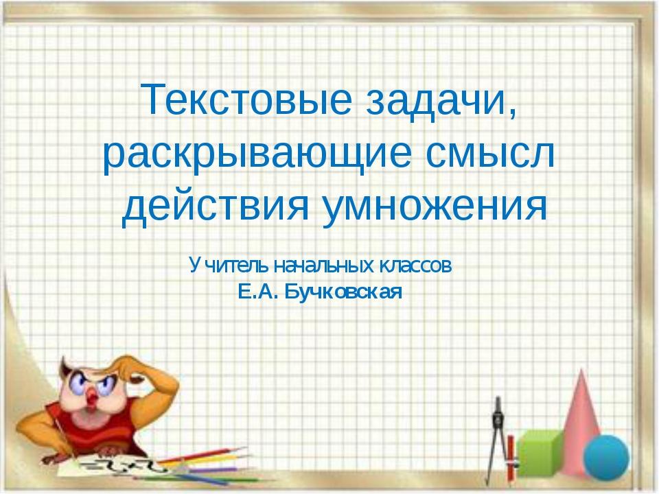 Текстовые задачи, раскрывающие смысл действия умножения Учитель начальных кла...