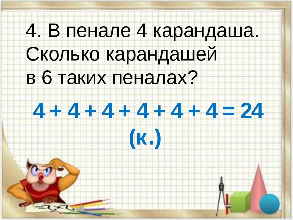 4. В пенале 4 карандаша. Сколько карандашей в 6 таких пеналах? 4 + 4 + 4 + 4...
