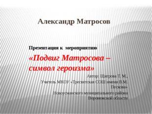 Александр Матросов Презентация к мероприятию «Подвиг Матросова – символ герои