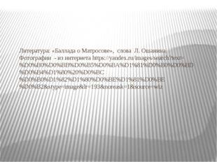 Литература: «Баллада о Матросове», слова Л. Ошанина Фотографии - из интернет
