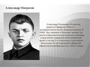 Александр Матросов Александр Матвеевич Матросов, родился 5 февраля 1924г, в г