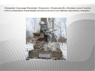 Похоронен Александр Матвеевич Матросов в Псковской обл. г.Великие луки. В
