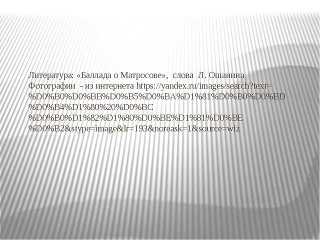 Литература: «Баллада о Матросове», слова Л. Ошанина Фотографии - из интернет...
