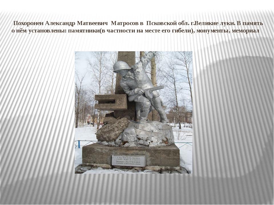 Похоронен Александр Матвеевич Матросов в Псковской обл. г.Великие луки. В...