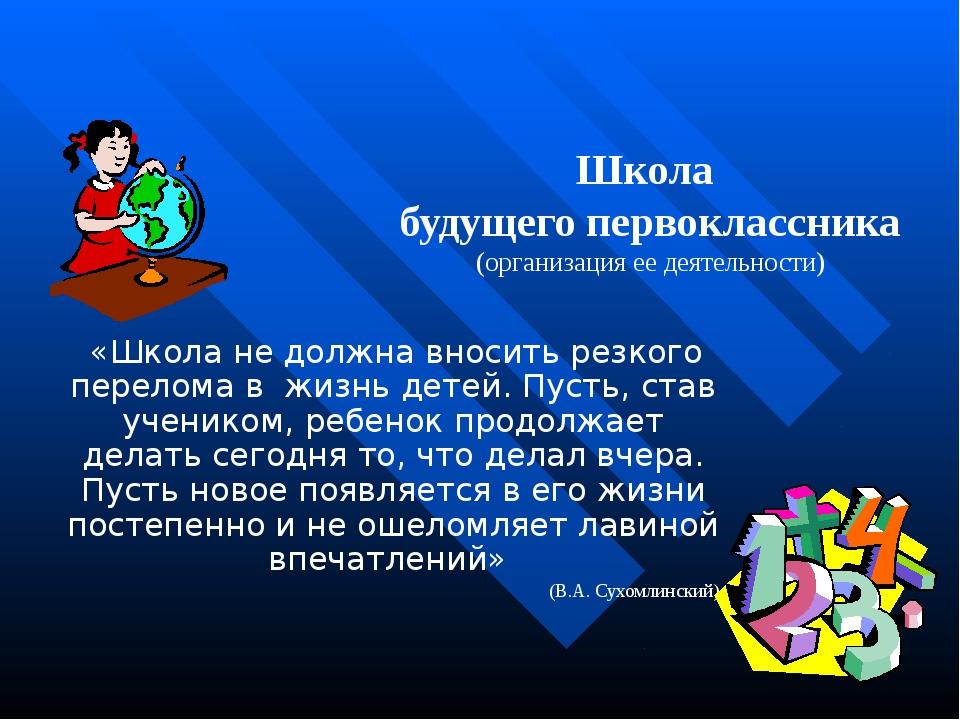 Школа будущего первоклассника (организация ее деятельности) «Школа не должна...