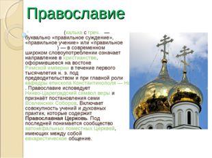 Православие Правосла́вие (калька с греч. — буквально «правильное суждение»,