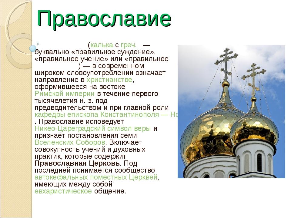 Православие Правосла́вие (калька с греч. — буквально «правильное суждение»,...