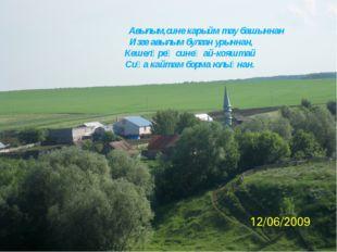 Авылым,сине карыйм тау башыннан Изге авылым булган урыннан, Кешеләрең синең