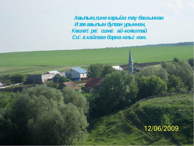 Авылым,сине карыйм тау башыннан Изге авылым булган урыннан, Кешеләрең синең...