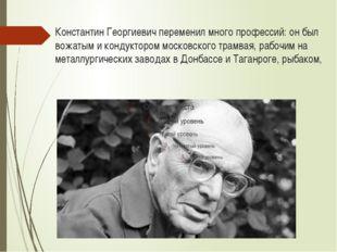 Константин Георгиевич переменил много профессий: он был вожатым и кондуктором