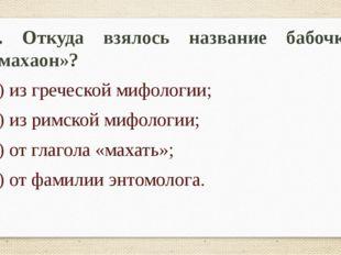 2. Откуда взялось название бабочки «махаон»? 1) из греческой мифологии; 2) из