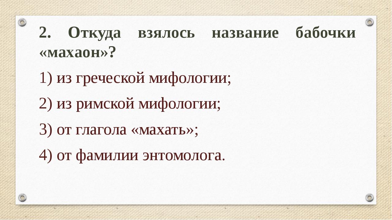 2. Откуда взялось название бабочки «махаон»? 1) из греческой мифологии; 2) из...