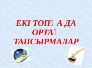 ЕКІ ТОПҚА ДА ОРТАҚ ТАПСЫРМАЛАР